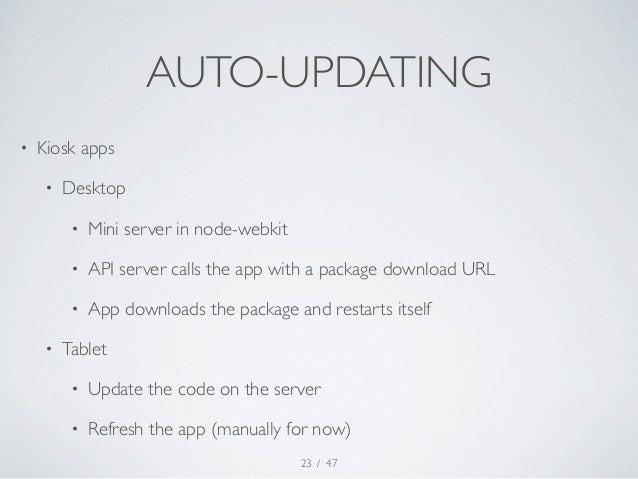 AUTO-UPDATING  / 47  • Kiosk apps  • Desktop  • Mini server in node-webkit  • API server calls the app with a package down...