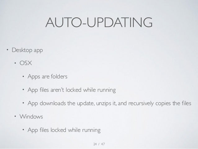 AUTO-UPDATING  / 47  • Desktop app  • OSX  • Apps are folders  • App files aren't locked while running  • App downloads th...
