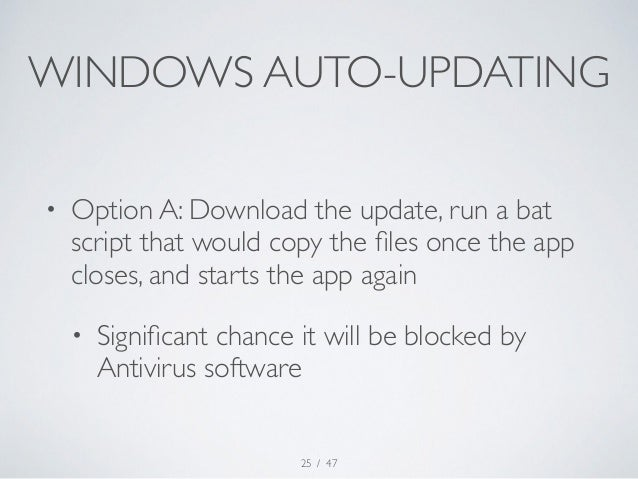 WINDOWS AUTO-UPDATING  • Option A: Download the update, run a bat  script that would copy the files once the app  closes, ...