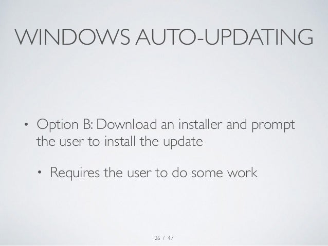 WINDOWS AUTO-UPDATING  • Option B: Download an installer and prompt  the user to install the update  • Requires the user t...