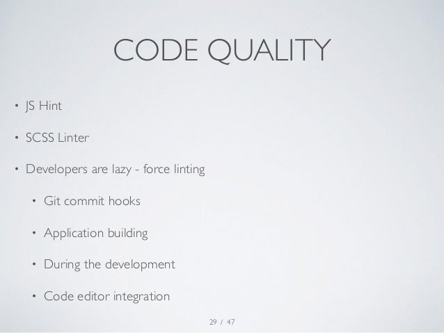 CODE QUALITY  / 47  • JS Hint  • SCSS Linter  • Developers are lazy - force linting  • Git commit hooks  • Application bui...