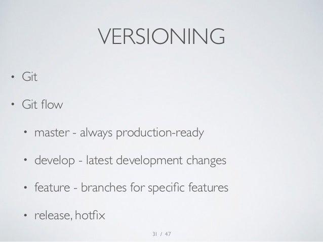 VERSIONING  • Git  • Git flow  • master - always production-ready  • develop - latest development changes  • feature - bra...