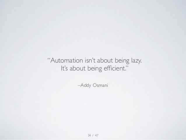 """""""Automation isn't about being lazy.  It's about being efficient.""""  –Addy Osmani  / 47  34"""