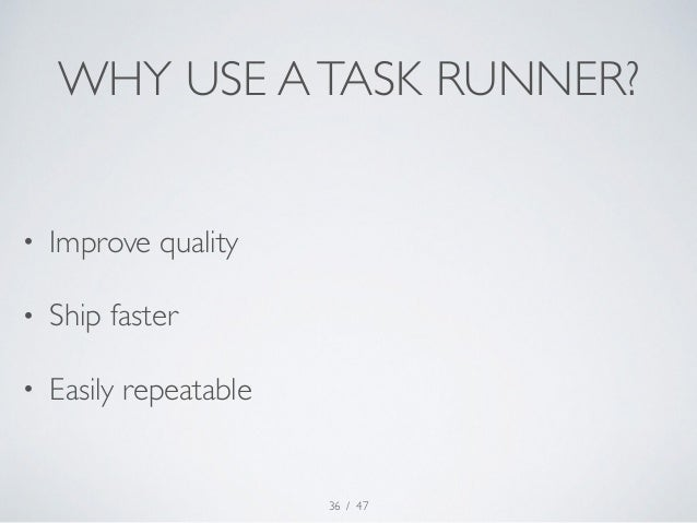 WHY USE A TASK RUNNER?  / 47  • Improve quality  • Ship faster  • Easily repeatable  36