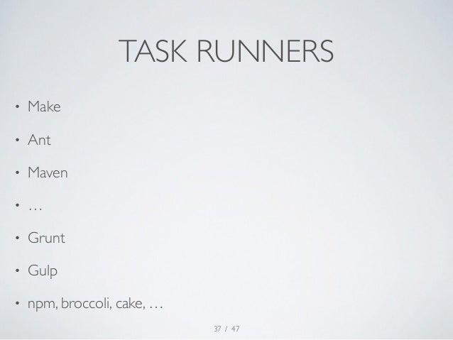 TASK RUNNERS  / 47  • Make  • Ant  • Maven  • …  • Grunt  • Gulp  • npm, broccoli, cake, …  37