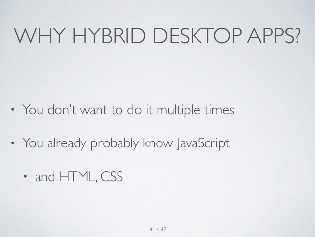 WHY HYBRID DESKTOP APPS?  • You don't want to do it multiple times  • You already probably know JavaScript  • and HTML, CS...