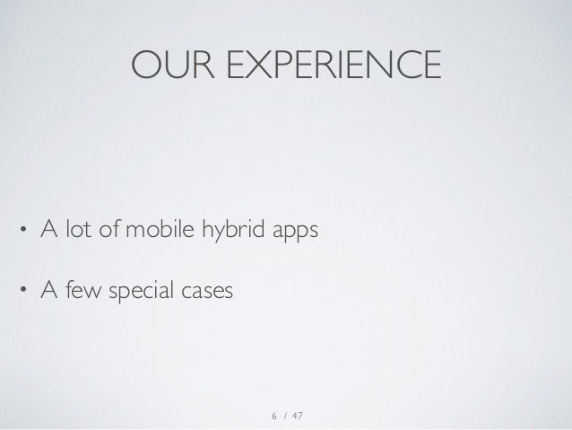 OUR EXPERIENCE  • A lot of mobile hybrid apps  • A few special cases  / 47  6