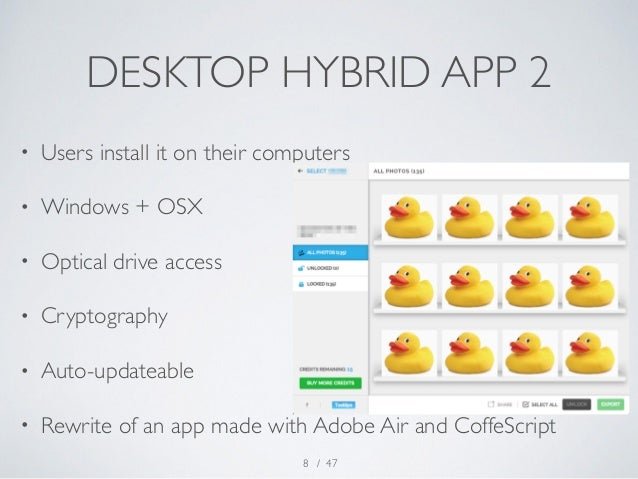 DESKTOP HYBRID APP 2  • Users install it on their computers  • Windows + OSX  • Optical drive access  • Cryptography  • Au...