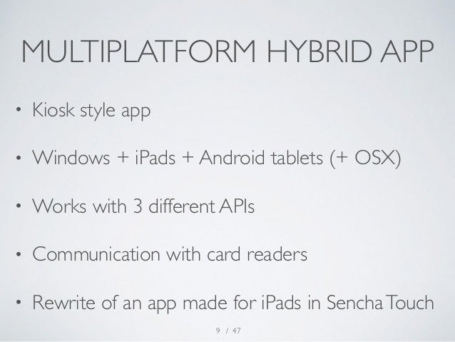 MULTIPLATFORM HYBRID APP  • Kiosk style app  • Windows + iPads + Android tablets (+ OSX)  • Works with 3 different APIs  •...
