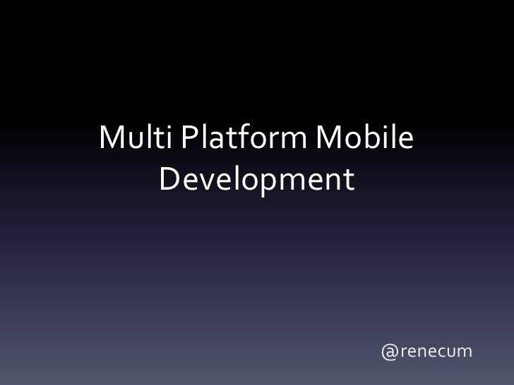 Multi Platform Mobile   Development                  @renecum