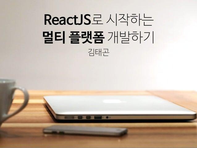김태곤 ReactJS로 시작하는 멀티 플랫폼 개발하기