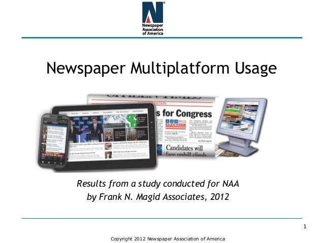 Copyright 2012 Newspaper Association of America Newspaper Multiplatform Usage Results from a study conducted for NAA by Fr...
