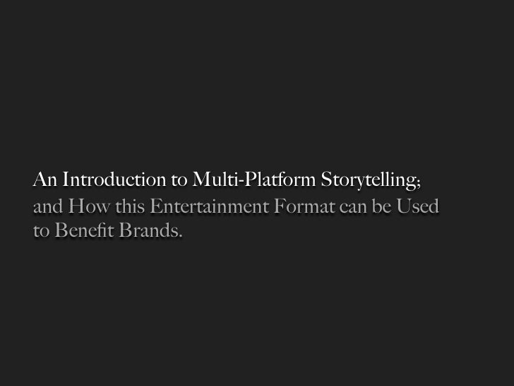 An Introduction to Multi-Platform Storytelling; and How this Entertainment Format can be Used to Benefit Brands.