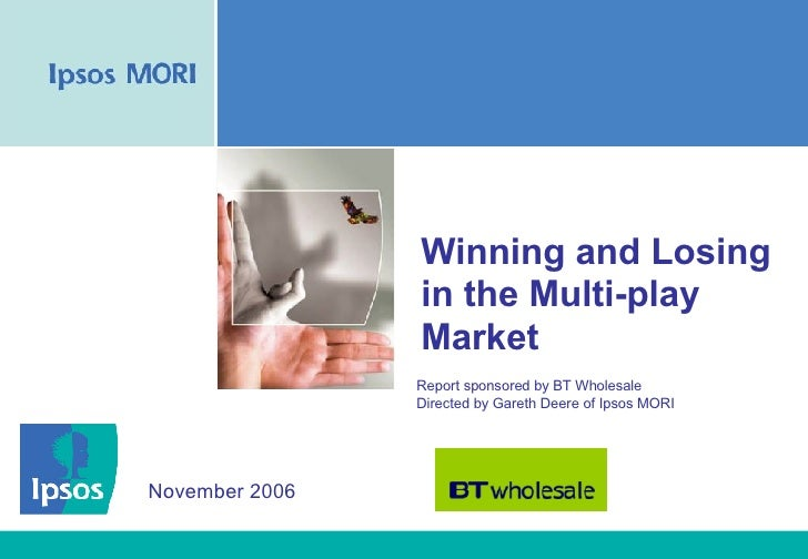 Winning and Losing in the Multi-play Market Report sponsored by BT Wholesale  Directed by Gareth Deere of Ipsos MORI Novem...