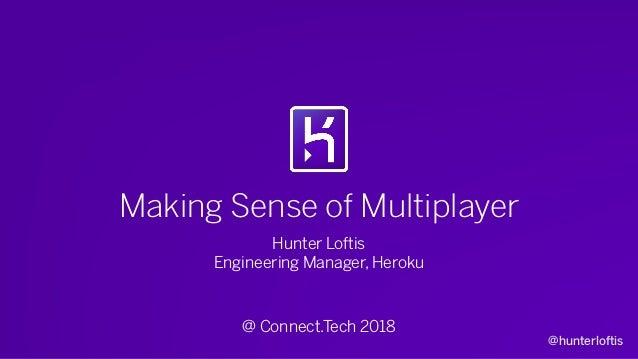 @hunterloftis Making Sense of Multiplayer Hunter Loftis Engineering Manager, Heroku @ Connect.Tech 2018