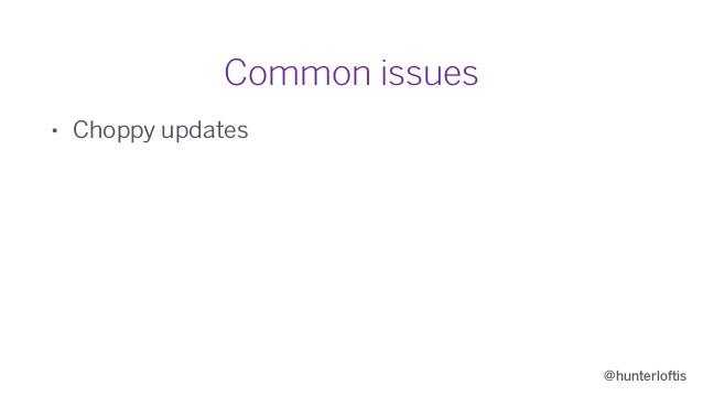 @hunterloftis Common issues • Choppy updates • Laggy controls