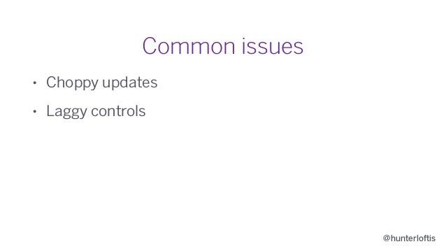 @hunterloftis Common issues • Choppy updates • Laggy controls • Changes being applied and then un-applied