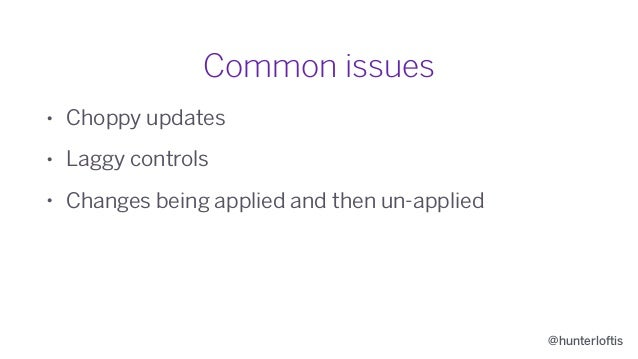 @hunterloftis Common issues • Choppy updates • Laggy controls • Changes being applied and then un-applied • Inconsistent c...