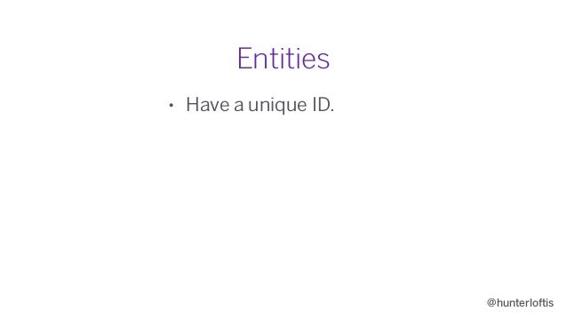 @hunterloftis Entities • Have a unique ID. • Belong to an owner.