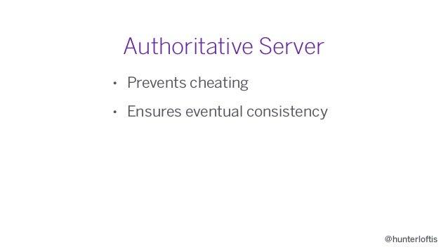 @hunterloftis Authoritative Server • Prevents cheating • Ensures eventual consistency • Allows secrets