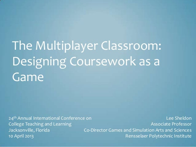 The Multiplayer Classroom: Designing Coursework as a Game 24th Annual International Conference on College Teaching and Lea...