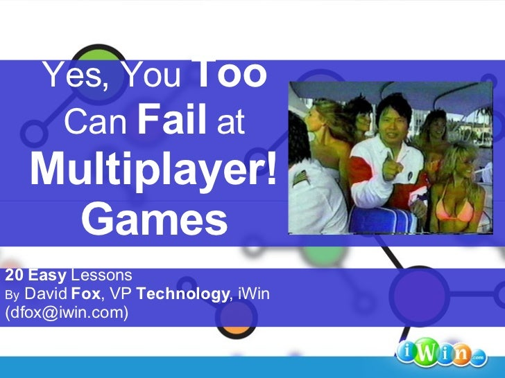 Yes, You  Too   Can  Fail  at Multiplayer! Games 20   Easy  Lessons By  David  Fox , VP  Technology , iWin (dfox@iwin.com)