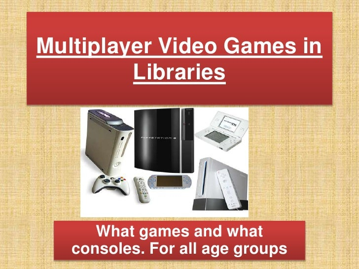 Multiplayer Video Games in Libraries<br />What games and what consoles.For all age groups <br />