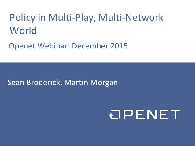 Policy in Multi-Play, Multi-Network World Openet Webinar: December 2015 Sean Broderick, Martin Morgan
