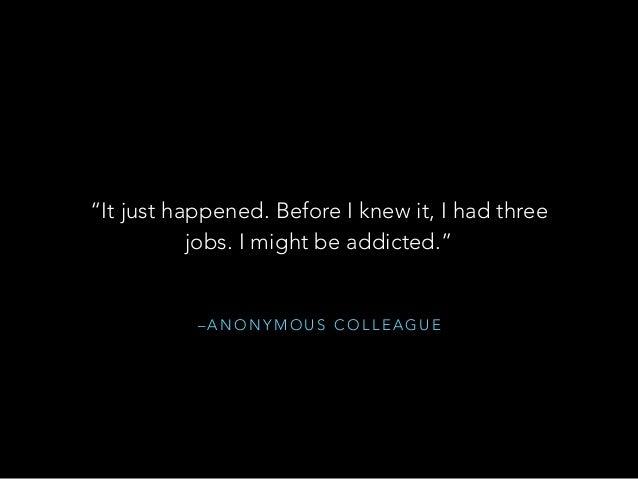 """– A N O N Y M O U S C O L L E A G U E """"It just happened. Before I knew it, I had three jobs. I might be addicted."""""""