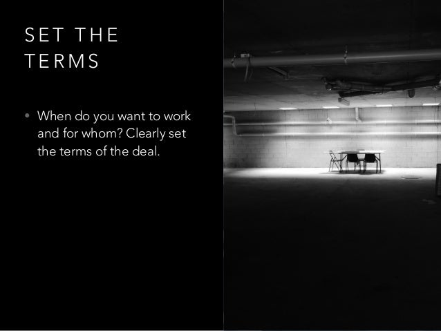 S E T T H E T E R M S • When do you want to work and for whom? Clearly set the terms of the deal.