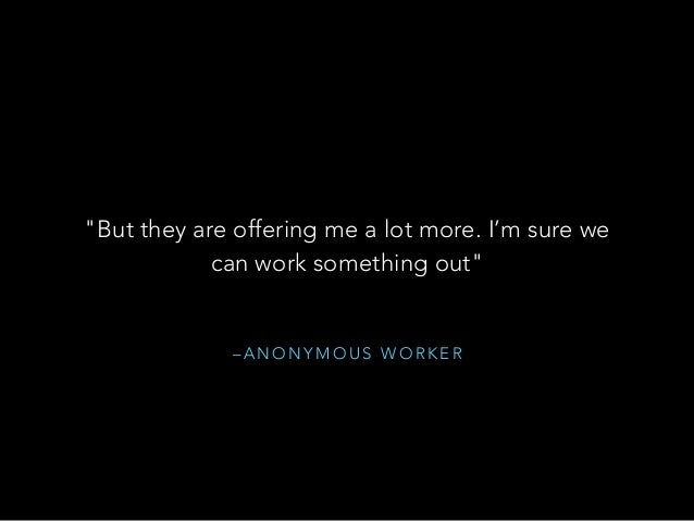 """– A N O N Y M O U S W O R K E R """"But they are offering me a lot more. I'm sure we can work something out"""""""