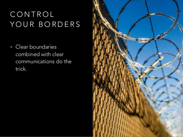 C O N T R O L Y O U R B O R D E R S • Clear boundaries combined with clear communications do the trick.
