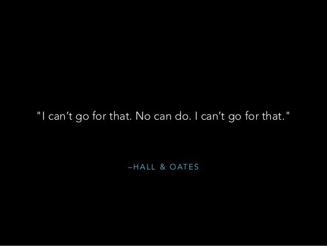 """– H A L L & O AT E S """"I can't go for that. No can do. I can't go for that."""""""