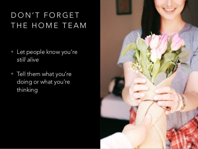 D O N ' T F O R G E T T H E H O M E T E A M • Let people know you're still alive • Tell them what you're doing or what you...