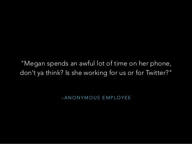 """– A N O N Y M O U S E M P L O Y E E """"Megan spends an awful lot of time on her phone, don't ya think? Is she working for us..."""