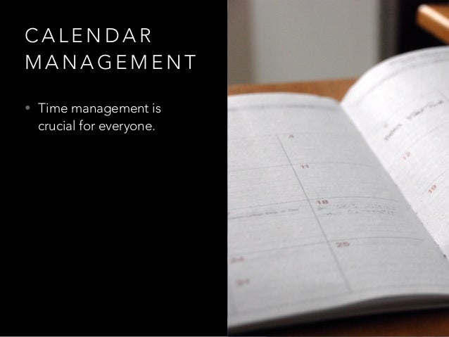C A L E N D A R M A N A G E M E N T • Time management is crucial for everyone.
