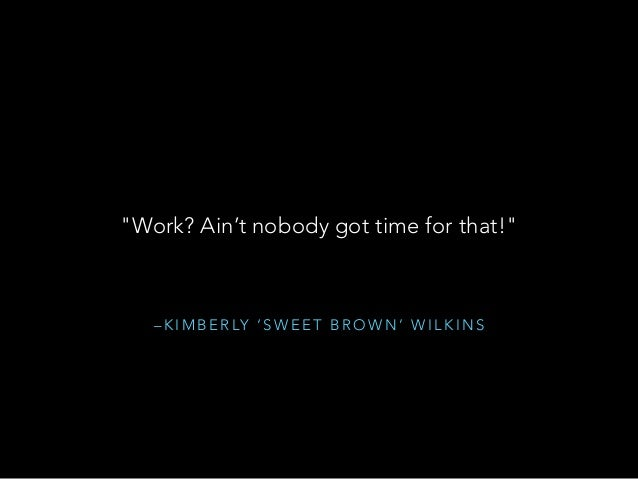 """– K I M B E R LY ' S W E E T B R O W N ' W I L K I N S """"Work? Ain't nobody got time for that!"""""""