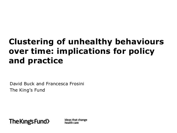 Clustering of unhealthy behavioursover time: implications for policyand practiceDavid Buck and Francesca FrosiniThe King's...