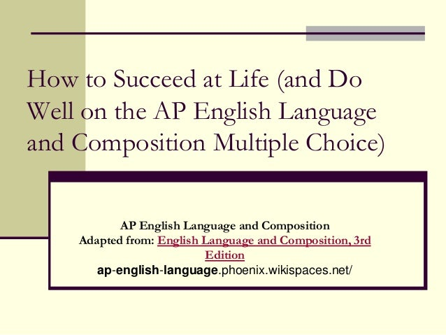 How to Succeed at Life (and DoWell on the AP English Languageand Composition Multiple Choice)           AP English Languag...