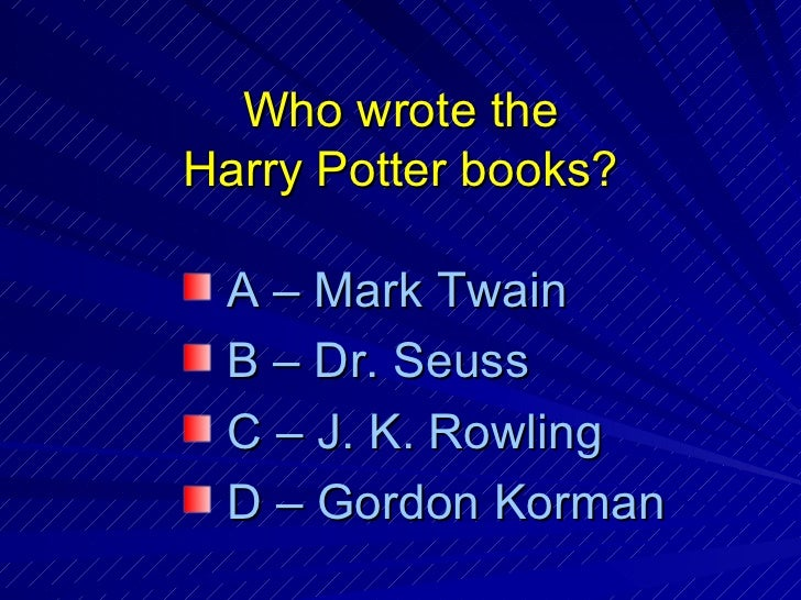 Who wrote the Harry Potter books? <ul><li>A – Mark Twain </li></ul><ul><li>B – Dr. Seuss </li></ul><ul><li>C – J. K. Rowli...