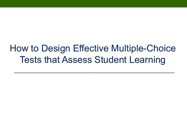 How to Design Effective Multiple-Choice Tests that Assess Student Learning March 22, 2010