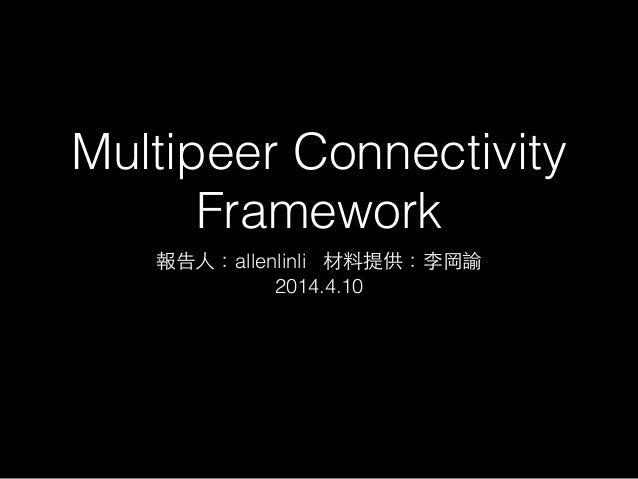 Multipeer Connectivity Framework 報告⼈人:allenlinli 材料提供:李岡諭 2014.4.10