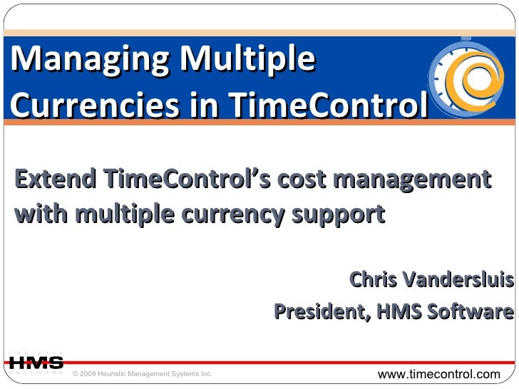 Extend TimeControl's cost management with multiple currency support Chris Vandersluis President, HMS Software Managing Mul...