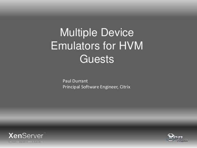 Multiple Device Emulators for HVM Guests Paul Durrant Principal Software Engineer, Citrix