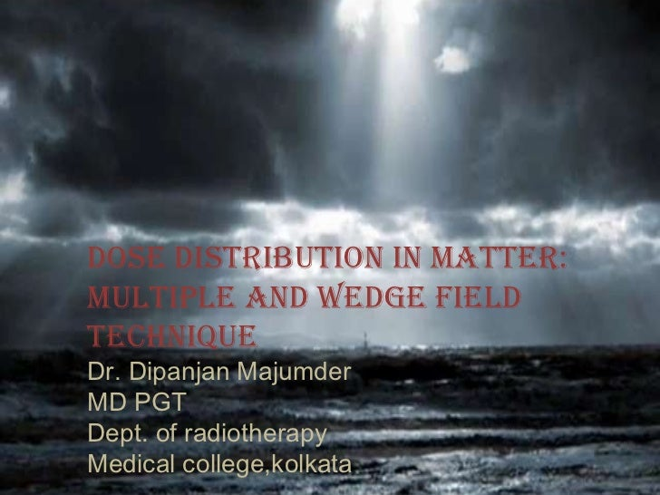 Dose distribution in matter: Multiple and wedge field technique Dr. Dipanjan Majumder MD PGT  Dept. of radiotherapy Medica...