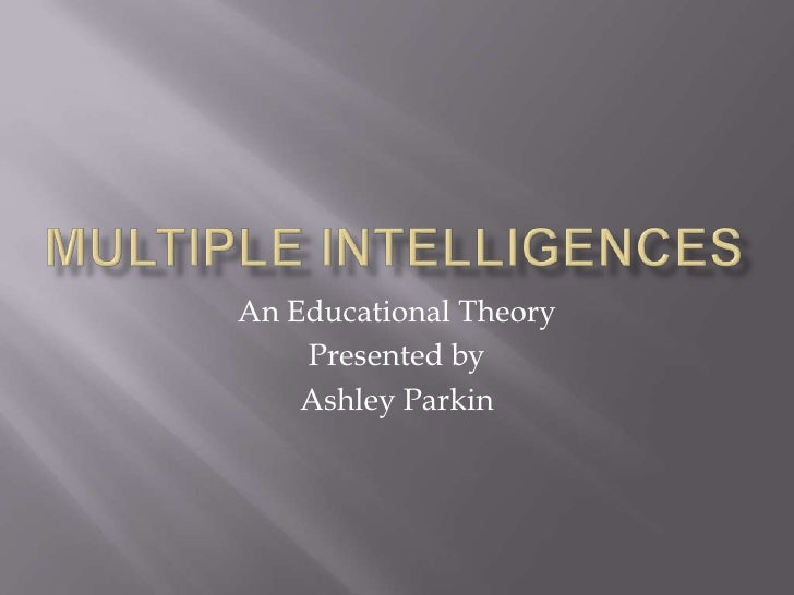 Multiple intelligences<br />An Educational Theory<br />Presented by <br />Ashley Parkin<br />