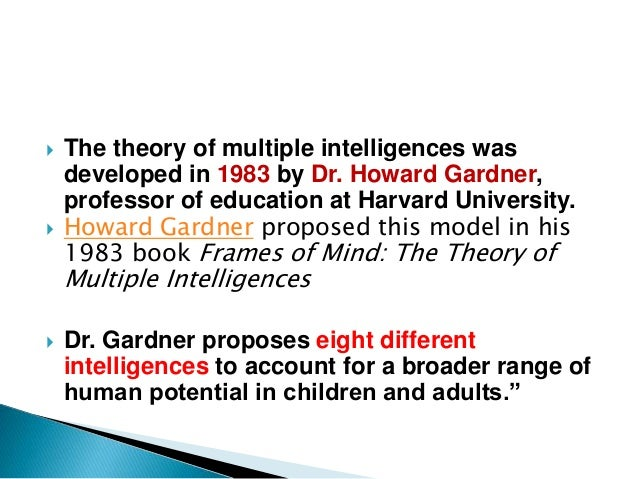 an analysis of howard gardners multiple intelligence theory published in his book frames of mind In 1983 dr howard gardner of the harvard graduate school of education first  told the world about multiple intelligences theory (mi) in his book frames of mind:  the theory  its publication heralded international interest in the field of  education gardner's theory of multiple intelligences, which suggests that people  have at.