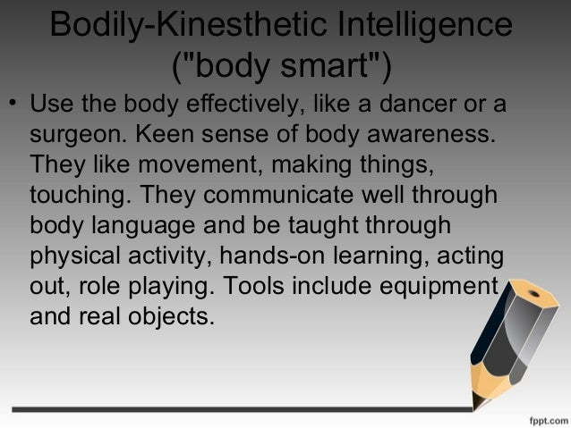 bodily kinesthetic Bodily-kinesthetic the ability to use one's whole body, or parts of the body (like the hands or the mouth), to solve problems or create products (eg dancer.
