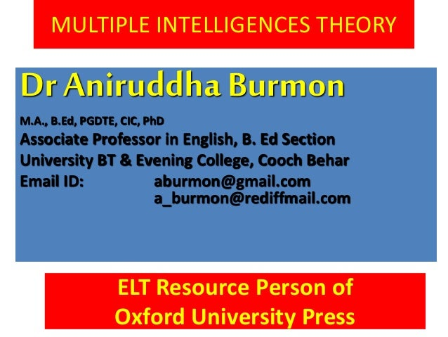 MULTIPLE INTELLIGENCES THEORY Dr AniruddhaBurmon M.A., B.Ed, PGDTE, CIC, PhD Associate Professor in English, B. Ed Section...