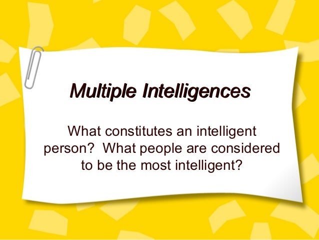 Multiple IntelligencesMultiple Intelligences What constitutes an intelligent person? What people are considered to be the ...